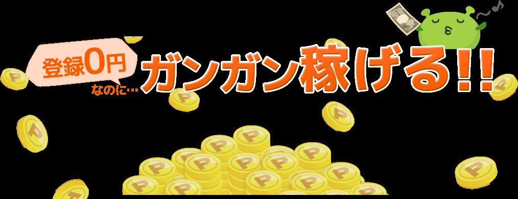 登録0円なのに、ガンガン稼げる!!